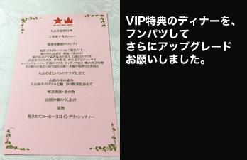VIP特典のディナーを、 フンパツしてさらに アップグレード お願いしました。